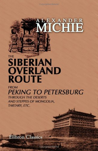 The Siberian Overland Route From Peking To Petersburg, Through The Deserts And Steppes Of Mongolia, Tartary, Etc.