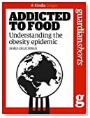 Addicted to Food: Understanding the obesity epidemic (Kindle Single) (Guardian Shorts)