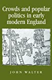 Crowds and Popular Politics in Early Modern England (Politics, Culture and Society in Early Modern Britain) (0719082811) by Walter, John