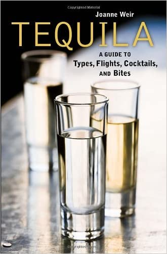 Tequila: A Guide to Types, Flights, Cocktails, and Bites written by Joanne Weir
