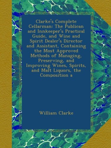 Clarke's Complete Cellarman: The Publican and Innkeeper's Practical Guide, and Wine and Spirit Dealer's Director and Assistant, Containing the Most ... Spirits, and Malt Liquors, the Composition a by William Clarke