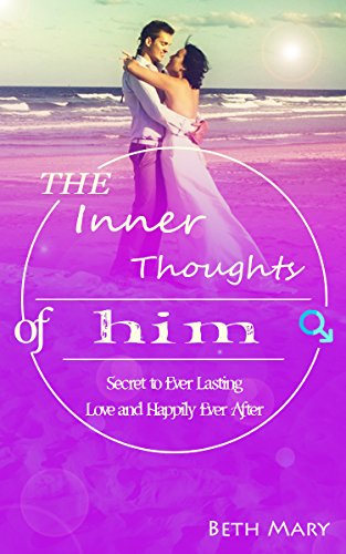 The Inner Thoughts of Him: The Secret to Ever Lasting Love and Happily Ever After