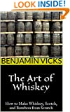 The Art of Whiskey: How to Make Whiskey, Scotch, and Bourbon from Scratch (How to Distill Liqueur, Brew Beer, and Make Wine and Other Alcohols Book 1)