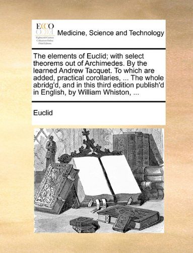 The elements of Euclid; with select theorems out of Archimedes. By the learned Andrew Tacquet. To which are added, practical corollaries, ... The ... publish'd in English, by William Whiston, ...