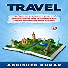 Travel: The Ultimate Budget Travel Guide for Students to Make Every Destination a Wild Lifetime Adventure for Under $30 a Day Hörbuch von Abhishek Kumar Gesprochen von: Mark Jonathan Charles