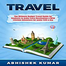 Travel: The Ultimate Budget Travel Guide for Students to Make Every Destination a Wild Lifetime Adventure for Under $30 a Day Audiobook by Abhishek Kumar Narrated by Mark Jonathan Charles