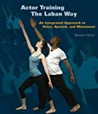 Actor Training the Laban Way: An Integrated Approach to Voice, Speech, and Movement