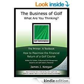 The Business of Golf–What Are You Thinking?: The Primer: a Textbook How to Maximize the Financial Return of a Golf Course