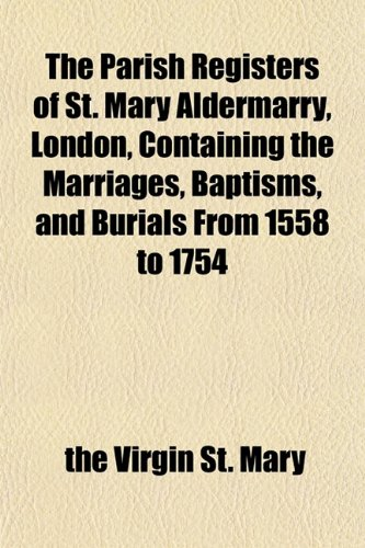 The Parish Registers of St. Mary Aldermarry, London, Containing the Marriages, Baptisms, and Burials From 1558 to 1754