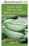 Aloe Vera - The Secret Miracle Plant: NATURES NATURAL HEALER (English Edition)