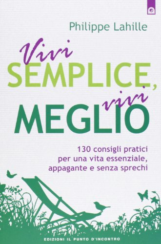 Vivi semplice, vivi meglio. 130 consigli pratici per una vita essenziale, appagante e senza sprechi