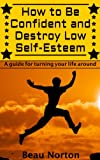 img - for How to Be Confident and Destroy Low Self-Esteem - The ultimate guide for turning your life around (Positive thinking, mind-body connection, goal setting, visualization, facing fears) book / textbook / text book