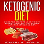Ketogenic Diet: Guide and Steps to Lose Weight, Be Healthier and Feel Better with the Ketogenic Diet | Robert H. Garcia