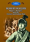 Robert Rogers: Rogers' Rangers and the French and Indian War (Library of American Lives and Times)