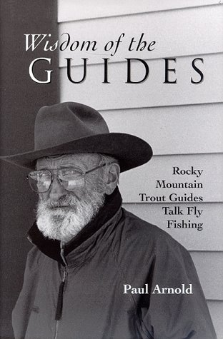 Wisdom of the Guides  Rocky Mountain Trout Guides Talk Fly Fishing, Arnold, Paul