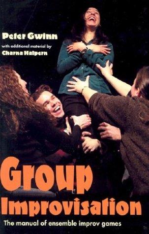 Group Improvisation: The Manual of Ensemble Improv Games, Charna Halpern, Peter Gwinn
