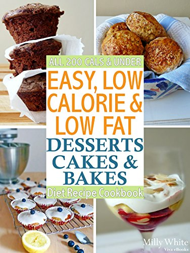 Easy Low Calorie & Low Fat Desserts, Cakes & Bakes Diet Recipe Cookbook All 200 Cals & Under: Delicious Desserts, Perfect Puddings, Healthy Baked Biscuits ... Feasts on a Diet Recipes Collection 3) by Milly White