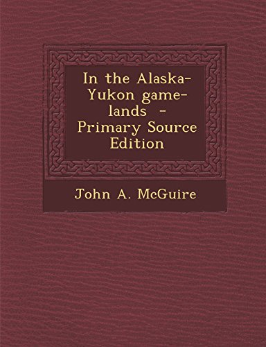 In the Alaska-Yukon Game-Lands - Primary Source Edition