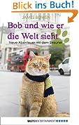 Bob und wie er die Welt sieht: Neue Abenteuer mit dem Streuner