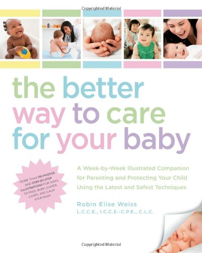 The Better Way to Care for Your Baby: A Week-by-Week Illustrated Companion for Parenting and Protecting Your Child Using the Latest and Safest Techniques