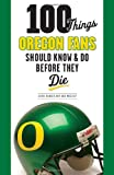 100 Things Oregon Fans Should Know & Do Before They Die (100 Things...Fans Should Know)