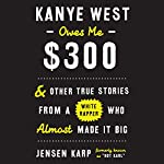 Kanye West Owes Me $300: And Other True Stories from a White Rapper Who Almost Made It Big | Jensen Karp