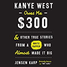 Kanye West Owes Me $300: And Other True Stories from a White Rapper Who Almost Made It Big Audiobook by Jensen Karp Narrated by Jensen Karp, Chris MacDonnell