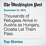 Thousands of Refugees Arrive in Austria as Hungary, Croatia Let Them Pass | William Booth,Anna Fifield