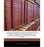 img - for An ACT to Amend the Illegal Immigration Reform and Immigrant Responsibility Act of 1996 to Modify the Requirements for Implementation of an Entry-Exit Control System. (Paperback) - Common book / textbook / text book
