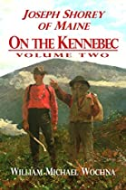 Joseph Shorey Of Maine: On The Kennebec: Volume Two