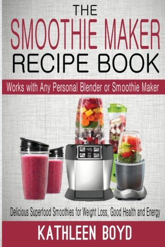 The Smoothie Maker Recipe Book: Delicious Superfood Smoothies for Weight Loss, Good Health and Energy – Works with Any Personal Blender or Smoothie Maker