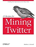 21 Recipes for Mining Twitter 1st (first) edition by Russell, Matthew A  published by O'Reilly Media (2011) [Paperback]