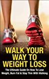 Walk Your Way To Weight Loss: The Ultimate Guide On How To Lose Weight, Burn Fat & Stay Thin With Walking (Weight Loss, Exercise, work out, walking, healthy ... stay thin, energy, fitness, healing)