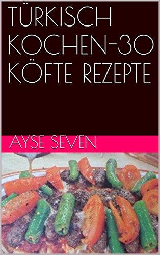 TÜRKISCH KOCHEN-30 KÖFTE REZEPTE (German Edition) by Ayse Seven