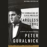Careless Love: The Unmaking of Elvis Presley | Peter Guralnick