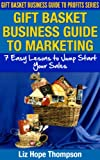 Gift Basket Business Guide to Marketing: 7 Easy Lessons To Jump Start  Your Sales (Gift Basket Business Guide to Profits Series)