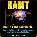 Habit: The Top 100 Best Habits: How to Make a Positive Habit Permanent and How to Break Bad Habits Audiobook by Ace McCloud Narrated by Joshua Mackey