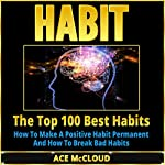 Habit: The Top 100 Best Habits: How to Make a Positive Habit Permanent and How to Break Bad Habits   Ace McCloud
