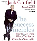 By Jack Canfield The Success Principles(TM) CD: How to Get From Where You Are to Where You Want to Be (Abridged)