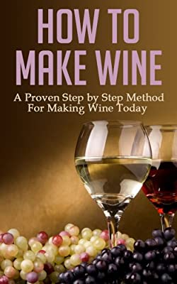 How to Make Wine: A Proven Step by Step Method for Making Wine Today (Wine Making, Wine for Dummies, Wine Books, Wine Making Kit, Wine Making at Home, Wine Making Free, Wine Making Free Books)