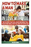 img - for How To Make A Man Fall In Love With You: The 12 Steps That Will Make Him Madly Fall Head Over Heels For You and Stay With You (Love, fall in love, fall in love books) book / textbook / text book