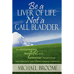 Be a Liver of Life Not a Gall Bladder: An Encouraging, Insightful and Humorous Perspective on Personal and Professional Growth