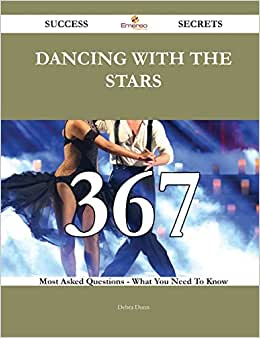 Dancing With The Stars 367 Success Secrets: 367 Most Asked Questions On Dancing With The Stars - What You Need To Know