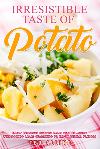 Irresistible Taste of Potato: Enjoy Delicious Potato Salad Recipes along with Potato Salad Seasoning to Enjoy Special Flavors by Ted Alling