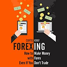 Forexing: How to Make Money with Forex Even If You Don't Trade (       UNABRIDGED) by Curtis Kray Narrated by Joe Farinacci