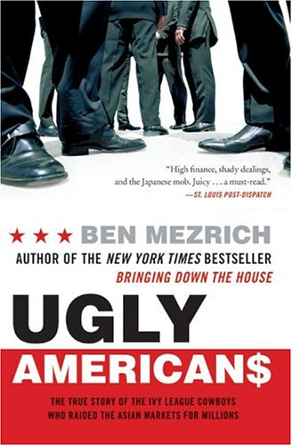 Ugly Americans : The True Story of the Ivy League Cowboys Who Raided the Asian Markets for Millions