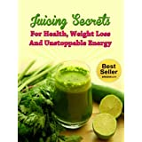 Juicing Secrets For Health, Weight Loss And Unstoppable Energy (Omega Juicer, Juicers, Detox)