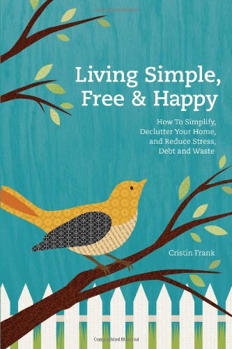Living Simple, Free & Happy: How to Simplify, Declutter Your Home, and Reduce Stress, Debt & Waste