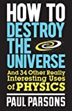 How to Destroy the Universe: And 34 Other Really Interesting Uses of Physics by Paul Parsons