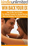 Win Back Your EX: How to Win Your EX Back: The Ultimate Formula for Quickly Winning Back and Keeping Your EX Permanently